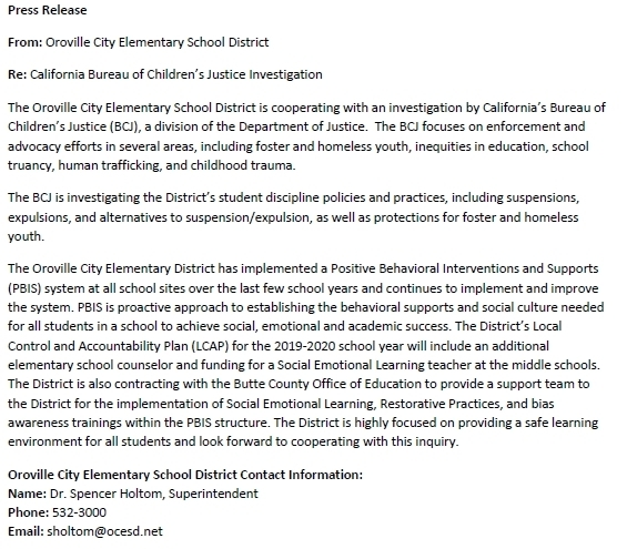 Press Release From: Oroville City Elementary School District  Re: California Bureau of Children's Justice Investigation The Oroville City Elementary School District is cooperating with an investigation by California's Bureau of Children's Justice (BCJ), a division of the Department of Justice.  The BCJ focuses on enforcement and advocacy efforts in several areas, including foster and homeless youth, inequities in education, school truancy, human trafficking, and childhood trauma. The BCJ is investigating the District's student discipline policies and practices, including suspensions, expulsions, and alternatives to suspension/expulsion, as well as protections for foster and homeless youth.  The Oroville City Elementary District has implemented a Positive Behavioral Interventions and Supports (PBIS) system at all school sites over the last few school years and continues to implement and improve the system. PBIS is proactive approach to establishing the behavioral supports and social culture needed for all students in a school to achieve social, emotional and academic success. The District's Local Control and Accountability Plan (LCAP) for the 2019-2020 school year will include an additional elementary school counselor and funding for a Social Emotional Learning teacher at the middle schools. The District is also contracting with the Butte County Office of Education to provide a support team to the District for the implementation of Social Emotional Learning, Restorative Practices, and bias awareness trainings within the PBIS structure. The District is highly focused on providing a safe learning environment for all students and look forward to cooperating with this inquiry. Oroville City Elementary School District Contact Information: Name: Dr. Spencer Holtom, Superintendent Phone: 532-3000 Email: sholtom@ocesd.net